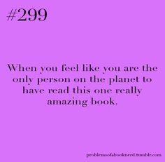 "I often do this. Then, when I tell someone about it, and I'm very excited, and they say ""Oh, I've read that."", Me = Bubble. Burst. lol"