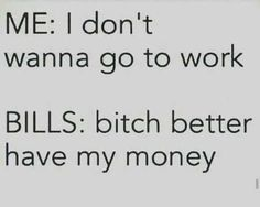 """""""Me: I don't wanna go to work. Bills: b*tch better have my money."""""""
