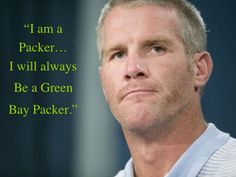 Brett Favre--you should never say what you don't  truly mean.