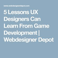 5 Lessons UX Designers Can Learn From Game Development   Webdesigner Depot
