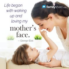 """""""Life began with waking up and loving my mother's face.""""  — George Eliot"""