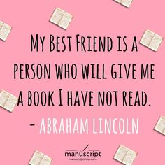 My best friend is a person who will give me a book I have not read. Abraham Lincoln