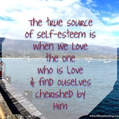 The true source of self-esteem is that when we love God (which includes loving others in his name) we are loving the One who is Love and so we find ourselves cherished by him.