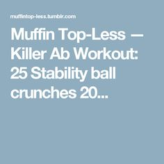Muffin Top-Less — Killer Ab Workout: 25 Stability ball crunches 20...