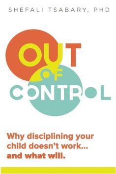 Out of Control: Why Disciplining Your Child Doesn't Work and What Will by Dr. Shefali Tsabary