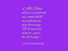 Chuck Palahniuk, All God does is watch us and kill us when we get boring We must never ever be boring