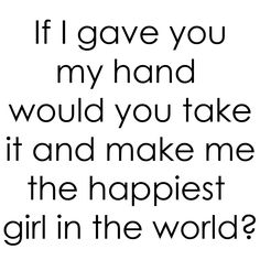 If I have you my hand would you take it and make me the happiest girl in the world? Blue Eyed Beauty Blog on Tumblr.