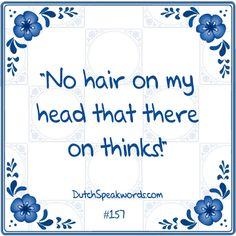 Dutch expressions in English: geen haar op mijn hoofd die daaraan denkt