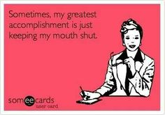 Sometimes , my greatest accomplishment is just keeping my mouth shut .