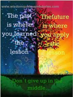 Take the past and use it in the future. So true for life!
