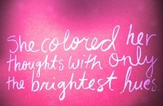"""She colores her thoughts with only the brightest hues."""