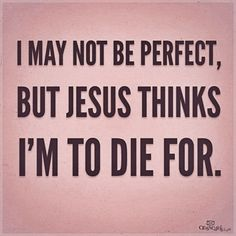 """""""I may not be perfect, but Jesus thinks I'm to die for."""" [Thank You Jesus...]"""