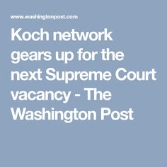 Koch network gears up for the next Supreme Court vacancy - The Washington Post