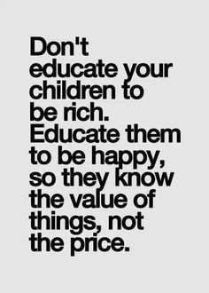 Don't educate your children to be rich. Educate them to be happy so they know the value of things, not the price.