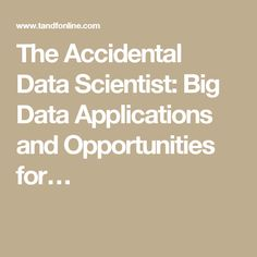 The Accidental Data Scientist: Big Data Applications and Opportunities for…