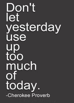 Don't let yesterday use up too much of today.  Cherokee Proverb