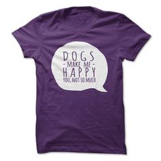 DOGS make me happy, you not so much  GET YOURS TODAY!