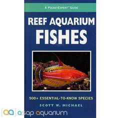 Reef Aquarium Fishes : 500+ Essential-to-Know Species by Scott W. Michael