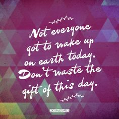 Not everyone got to wake up on earth today. Don't waste the gift of this day. Cool Words, Wise Words, Christine Caine, Church Signs, True Feelings, Christian Inspiration, Amazing Grace, Powerful Words, Brighten Your Day
