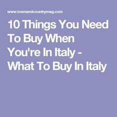 10 Things You Need To Buy When You're In Italy - What To Buy In Italy