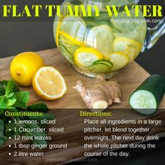 Flat Tummy Water: LEMON to help with digestion, wrinkles, weight loss. CUCUMBERS to promote clear skin, flushing out water, and building healthy muscle tissue. MINT to help keep your mouth clean and reduce headaches and stomach aches. GINGER for circulation, clearing up sinuses, and promoting joint health...