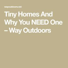 Tiny Homes And Why You NEED One – Way Outdoors