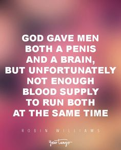"""Funny Quotes : QUOTATION – Image : Quotes Of the day – Life Quote """"God gave men both a penis and a brain, but unfortunately not enough blood supply to run both at the same time."""" — Robin Williams Sharing is Caring Cynical Quotes, Dumb Quotes, Men Quotes Funny, Boy Quotes, Funny Quotes For Teens, Badass Quotes, Flirting Quotes, Happy Quotes, Words Quotes"""