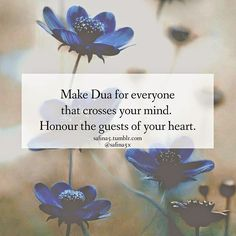 Make Dua for everyone that crosses your mind. Honour the guests of your heart.