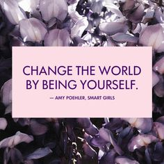 """""""Change the world by being yourself."""" — Amy Poehler, Smart Girls"""