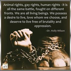 Animal rights, gay rights, human rights - it is all the same battle, fought on different front. We are all living beings. We possess a desire to live, love whom we choose, and deserve to live free of brutality and oppression. #Equality #AnimalRights #HumanRights #BeHumane