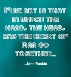 Fine art is that in which the hand, the head, and the heart ...  John Ruskin