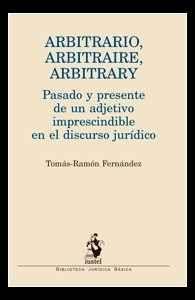 """Arbitrario, """"arbitraire"""", """"arbitrary"""" : pasado y presente de un adjetivo imprescindible en el discurso jurídico / Tomás-Ramón Fernández"""