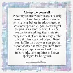 Always be yourself. Never try to hide who you are. The only shame is to have shame. Always stand up for what you believe in. Always question what other people tell you. Never regret the past, it's a waste of time. There's a reason for everything. Every mistake, every moment of weakness, every terrible thing that has happened to you. Grow from it. The only way can ever get the respect of others is when you show them that you respect yourself and most importantly, do your thing and never…