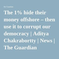 The 1% hide their money offshore – then use it to corrupt our democracy | Aditya Chakrabortty | News | The Guardian