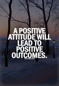 A positive attitute will lead to positive outcomes