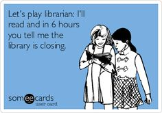 Let's play librarian: I'll read and in 6 hours you tell me the library is closing.