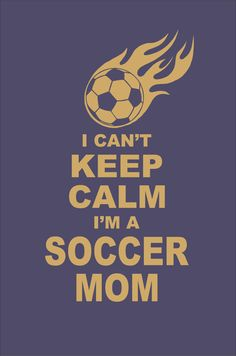 I Can't Keep Calm I'm a Soccer Mom