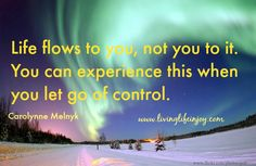 Life flows to you, not you to it! Welcome it!