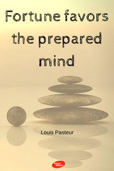 Fortune favors the prepared mind. ~ Louis Pasteur