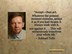 Accept-- then act. Whatever the present moment contains, accept it as if you had chosen it. Always work with it, not against it . . This will miraculously transform your whole life. - Eckhard Tolle