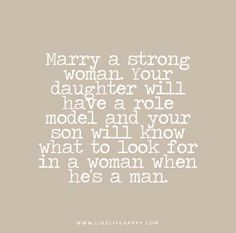 Marry-a-strong-woman.-Your-daughter-will-have-a-role-model-and-your-son-will-know-what-to-look-for-in-a-woman-when-hes-a-man.