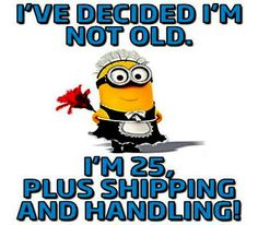 I've decided I'm not old. I'm 25, plus shipping and handling! ...Baahahahahaha exactly ;D