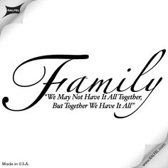 We may not have it all together, but together we have it all. Nice family quote to put on a stepping stone maybeh?