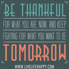 Be thankful for what you are NOW, and keep fighting for what you want to be tomorrow.