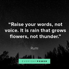 """""""Raise your words, not your voice. It is rain that grows flowers, not thunder."""" -Rumi x Raise your words not your voice. It is rain that grows flowers not thunder. -Rumi x Rumi Quotes Life, Rumi Love Quotes, Trust Quotes, Dream Quotes, Love Yourself Quotes, Powerful Quotes, Change Quotes, Positive Quotes, The Words"""
