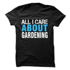 All i care about gardening - #tshirt art #sweater for women. MORE INFO => https://www.sunfrog.com/LifeStyle/All-i-care-about-gardening.html?68278