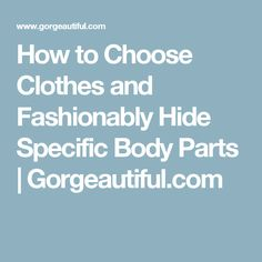 How to Choose Clothes and Fashionably Hide Specific Body Parts   Gorgeautiful.com