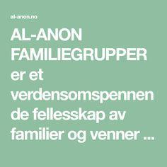 AL-ANON FAMILIEGRUPPER er et verdensomspennende fellesskap av familier og venner av alkoholikere, som deler sine erfaringer, styrke og håp for å løse sine felles problemer. Vi tror at alkoholisme er en familiesykdom, og at det å endre holdninger kan hjelpe i helbredelsen. Al Anon