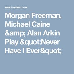 "Morgan Freeman, Michael Caine & Alan Arkin Play ""Never Have I Ever"""
