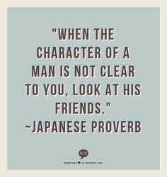 """""""When the character of a man is not clear to you, look at his friends."""" ~Japanese Proverb"""